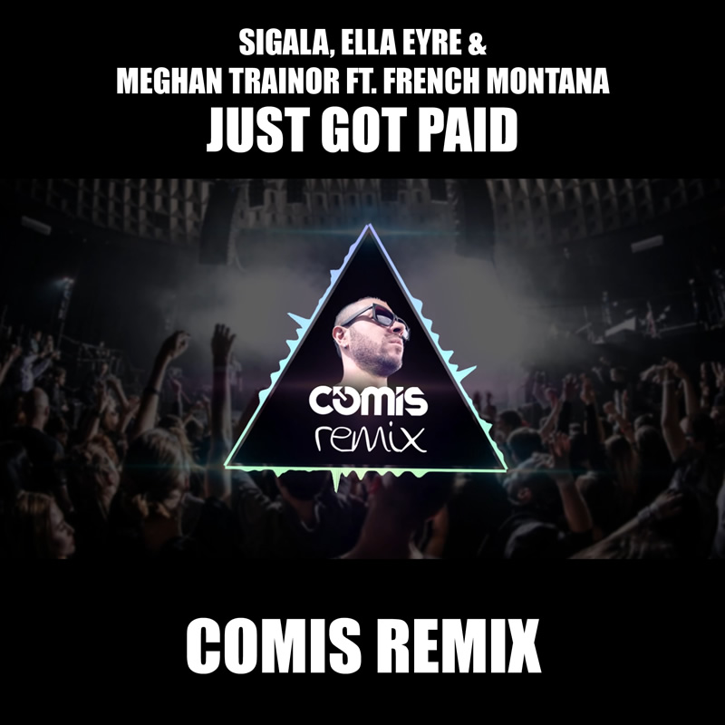 Sigala, Ella Eyre & Meghan Trainor ft. French Montana – Just Got Paid (COMIS REMIX)
